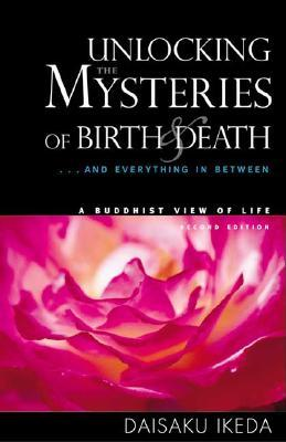 Unlocking the Mysteries of Birth & Death by Daisaku Ikeda