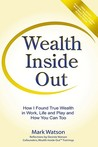 Wealth Inside Out: How I Found True Wealth in Work, Life and Play and How You Can Too