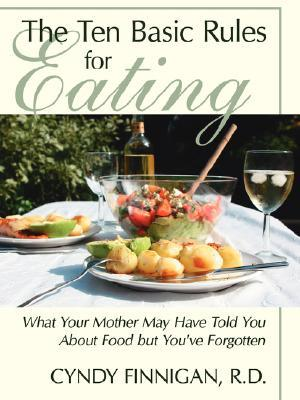 The Ten Basic Rules for Eating: What Your Mother May Have Told You about Food But You've Forgotten
