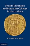 Muslim Expansion and Byzantine Collapse in North Africa by Walter E. Kaegi