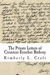 The Private Letters of Countess Erzsebet Bathory by Kimberly L. Craft