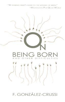 On Being Born and Other Difficulties by F. González-Crussí
