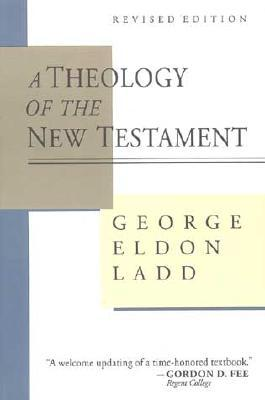 A Theology of the New Testament by George Eldon Ladd