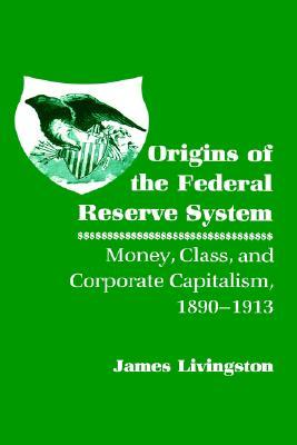 Origins of the Federal Reserve System: Money, Class, and Corporate Capitalism, 1890 1913