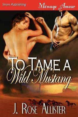 To Tame a Wild Mustang by J. Rose Allister