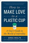How to Make Love to a Plastic Cup: A Guy's Guide to the World of Infertility