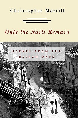 Only the Nails Remain: Scenes from the Balkan Wars