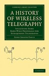 A History of Wireless Telegraphy: Including Some Bare-Wire Proposals for Subaqueous Telegraphs