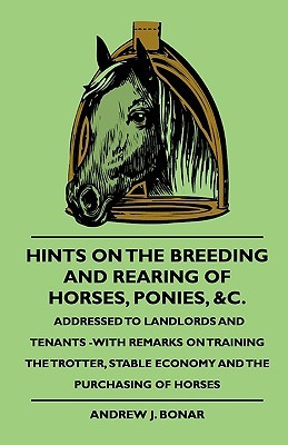 Hints on the Breeding and Rearing of Horses, Ponies, &C., Addressed to Landlords and Tenants -With Remarks on Training the Trotter, Stable Economy and  by  Andrew J. Bonar