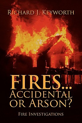 Fires...Accidental or Arson? by Richard J. Keyworth