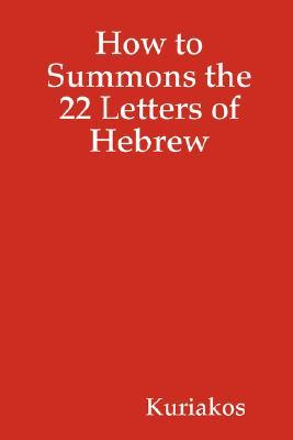How to Summons the 22 Letters of Hebrew  by  Kuriakos