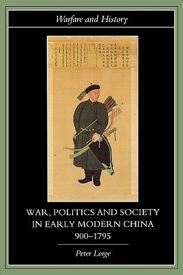 War, Politics and Society in Early Modern China, 900 1795 by Peter Lorge