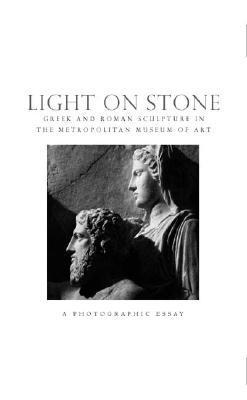 Light on Stone: Greek and Roman Sculpture in The Metropolitian Museum of Art: A Photographic Essay