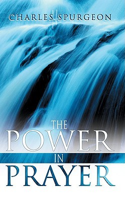 The Power in Prayer by Charles H. Spurgeon