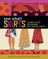 Sew What! Skirts: 16 Simple Styles You Can Make with Fabulous Fabrics. Francesca Denhartog & Carole Ann Camp
