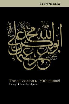 The Succession to Muhammad by Wilferd Madelung