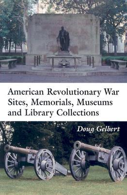 American Revolutionary War Sites, Memorials, Museums and Library Collections: A State-By-State Guidebook to Places Open to the Public