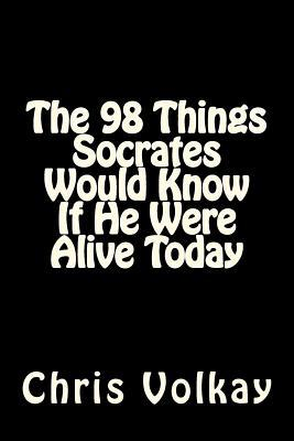 The 98 Things Socrates Would Know If He Were Alive Today by Chris Volkay
