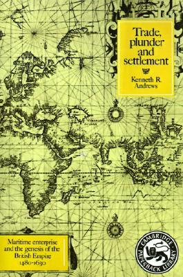 Trade, Plunder and Settlement: Maritime Enterprise and the Genesis of the British Empire, 1480-1630 (Cambridge Paperback Library)
