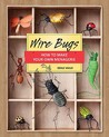Wire Bugs: How to Make Your Own Menagerie
