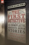 The First Detective: The Complete Auguste Dupin Stories