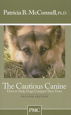 The Cautious Canine-How to Help Dogs Conquer Their Fears by Patricia B. McConnell
