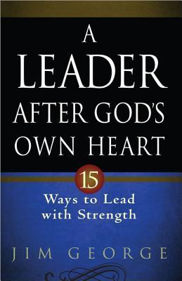 A Leader After God's Own Heart by Jim George