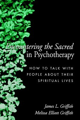 Encountering the Sacred in Psychotherapy by James L. Griffith