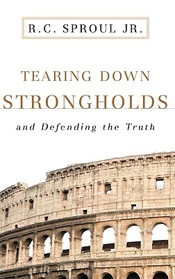 Tearing Down Strongholds: And Defending the Truth R.C. Sproul Jr.