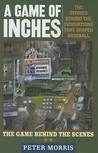 A Game of Inches: The Stories Behind the Innovations That Shaped Baseball: The Game Behind the Scenes