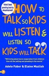How to Talk So Your Kids Will Listen & Listen So Kids Will Talk. Adele Faber and Elaine Mazlish