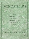 Agnosticism: The Battle Against Shameless Ignorance