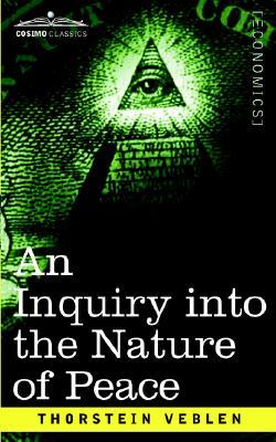 An Inquiry into the Nature of Peace & The Terms of its Perpet... by Thorstein Veblen