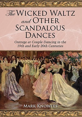 The Wicked Waltz and Other Scandalous Dances by Mark A. Knowles