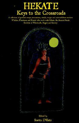 HEKATE: Keys to the Crossroads - A collection of personal essays, invocations, rituals, recipes and artwork from modern Witches, Priestesses and Priests ... Goddess of Witchcraft, Magick and Sorcery.