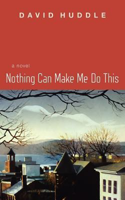 Nothing Can Make Me Do This by David Huddle