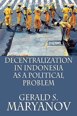 Decentralization in Indonesia as a Political Problem by Gerald S. Maryanov