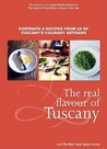 The Real Flavour Of Tuscany: Portraits And Recipes From 25 Of Tuscany's Culinary Artisans