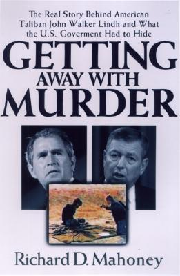 Getting Away with Murder: The Real Story Behind American Taliban John Walkerlindh and What the U.S. Goverment Had to Hide