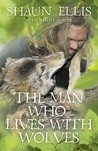 The Man Who Lives with Wolves. Shaun Ellis with Penny Junor