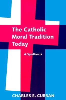 The Catholic Moral Tradition Today: A Synthesis (Moral Traditions series)