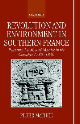 Revolution and Environment in Southern France 'Peasents, Lords, and Murder in the Corbiere 1780-1830s
