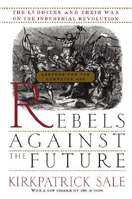 Rebels Against The Future by Kirkpatrick Sale