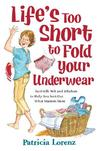 Life's Too Short to Fold Your Underwear: Real-Life Wit and Wisdom to Help You Sort Out What Matters Most