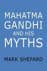 Mahatma Gandhi and His Myths: Civil Disobedience, Nonviolence, and Satyagraha in the Real World