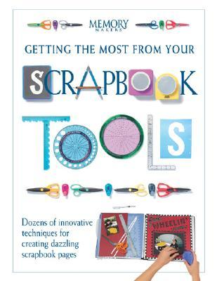 Getting the Most from Your Scrapbook Tools: Dozens of Innovative Techniques for Creating Dazzling Scrapbook Pages
