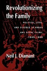 Revolutionizing the Family: Politics, Love, and Divorce in Urban and Rural China, 1949–1968