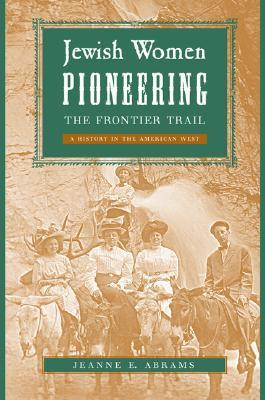 Jewish Women Pioneering the Frontier Trail by Jeanne E. Abrams