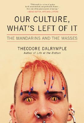 Our Culture, What's Left of It by Theodore Dalrymple