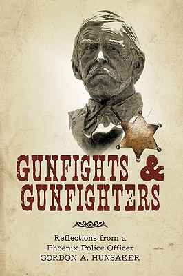Gunfights & Gunfighters: Reflections from a Phoenix Police Officer  by  Gordon A. Hunsaker